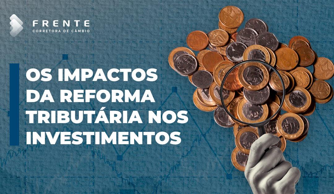Os impactos da reforma tributária nos investimentos